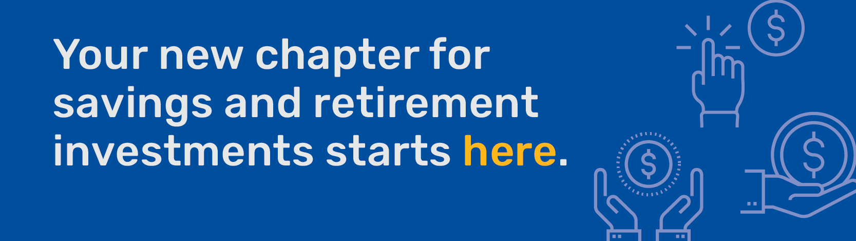 Your new chapter for savings and retirement investments starts here.